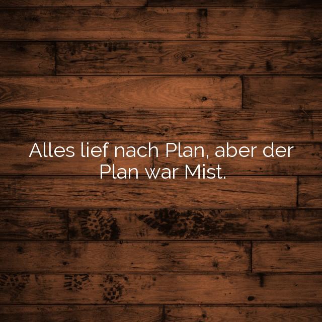 Alles lief nach Plan, aber der Plan war Mist.