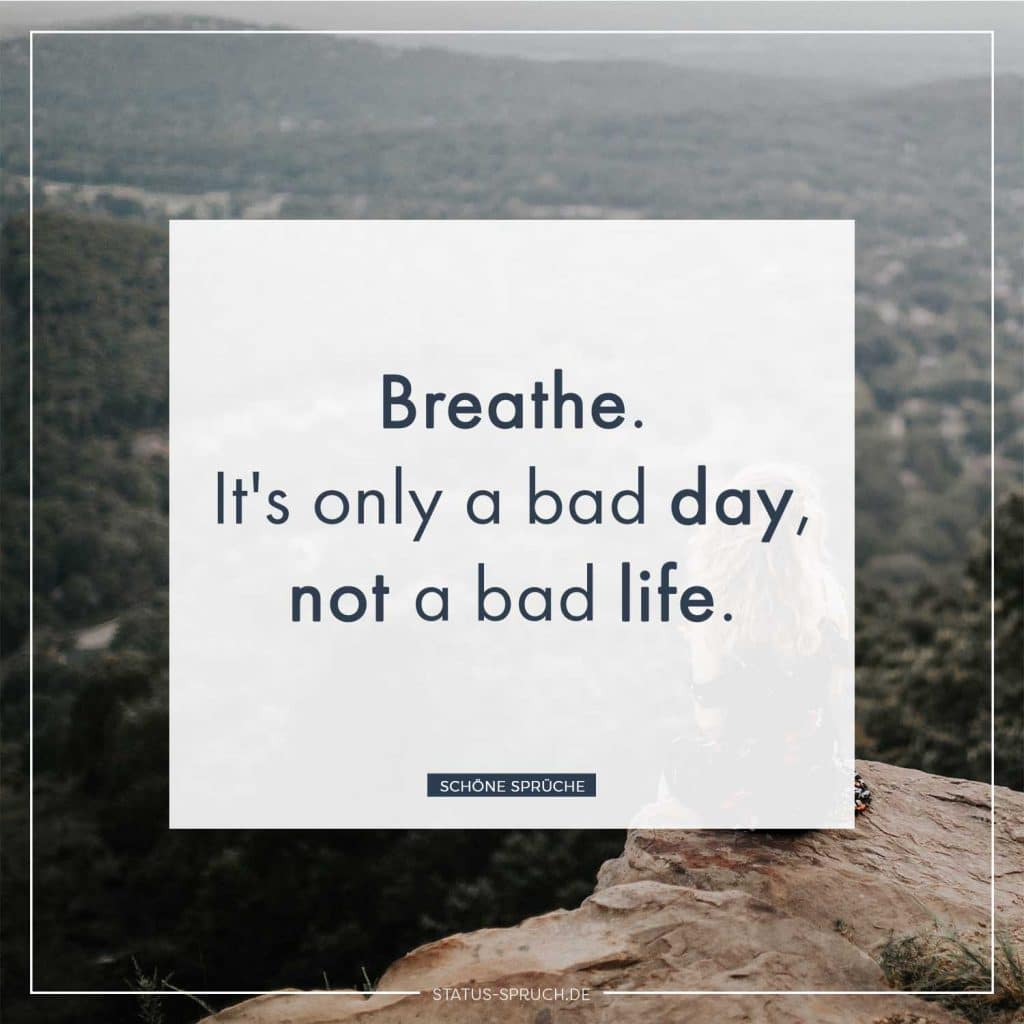 Breathe. It's only a bad day, not a bad life.